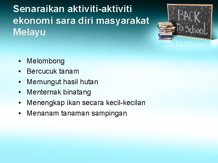 Senaraikan aktiviti-aktiviti ekonomi sara diri masyarakat Melayu • • • Melombong Bercucuk tanam Memungut