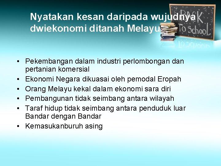 Nyatakan kesan daripada wujudnya dwiekonomi ditanah Melayu • Pekembangan dalam industri perlombongan dan pertanian