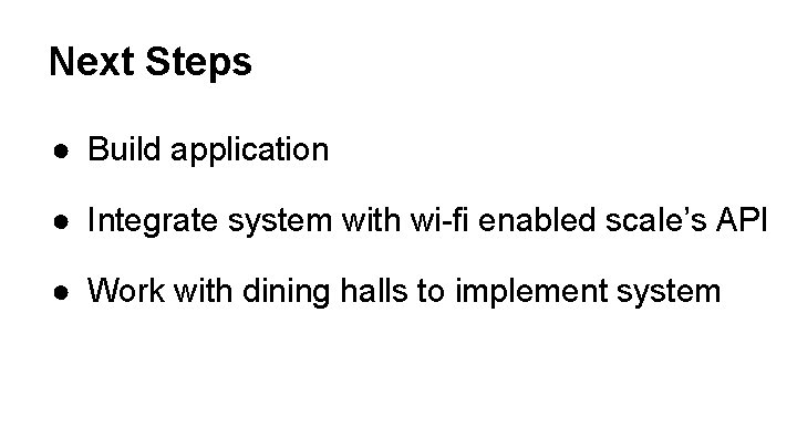 Next Steps ● Build application ● Integrate system with wi-fi enabled scale's API ●