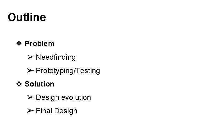 Outline ❖ Problem ➢ Needfinding ➢ Prototyping/Testing ❖ Solution ➢ Design evolution ➢ Final