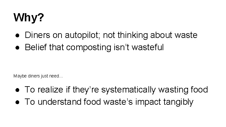 Why? ● Diners on autopilot; not thinking about waste ● Belief that composting isn't