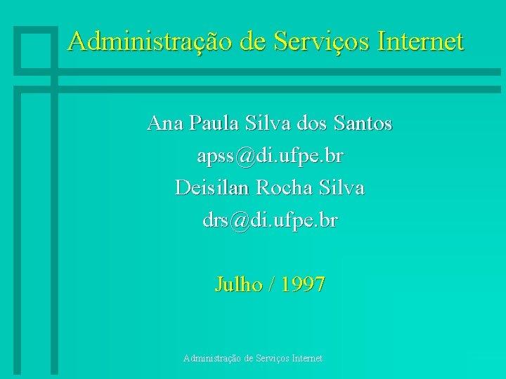 Administração de Serviços Internet Ana Paula Silva dos Santos apss@di. ufpe. br Deisilan Rocha