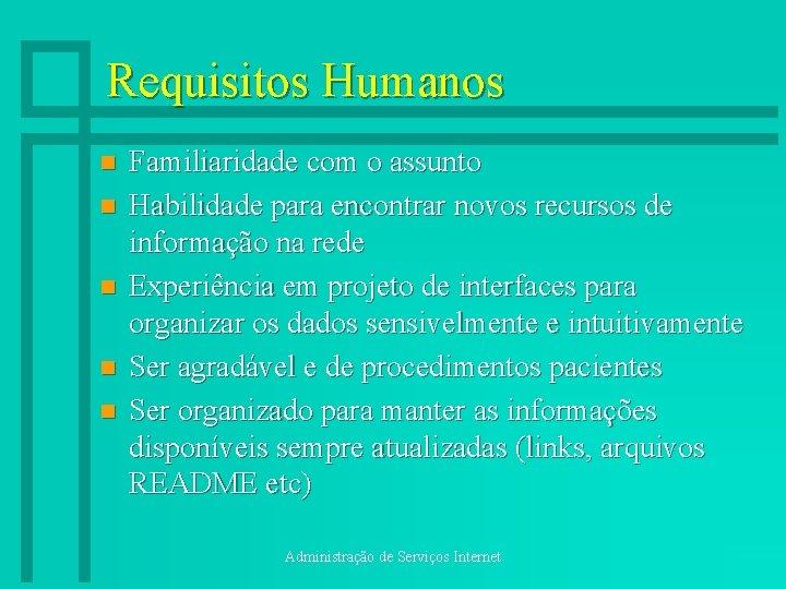 Requisitos Humanos n n n Familiaridade com o assunto Habilidade para encontrar novos recursos