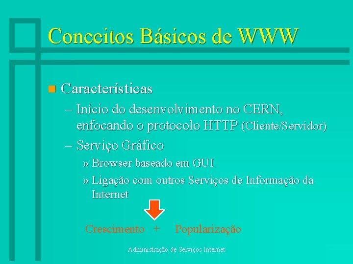 Conceitos Básicos de WWW n Características – Início do desenvolvimento no CERN, enfocando o