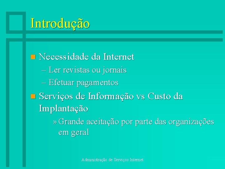 Introdução n Necessidade da Internet – Ler revistas ou jornais – Efetuar pagamentos n