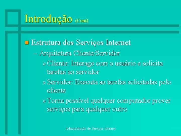 Introdução (Cont) n Estrutura dos Serviços Internet – Arquitetura Cliente/Servidor » Cliente: Interage com