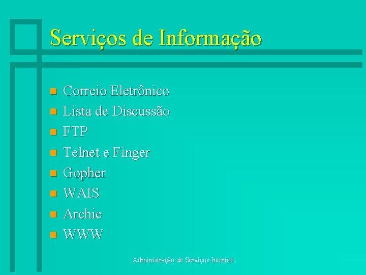 Serviços de Informação n n n n Correio Eletrônico Lista de Discussão FTP Telnet