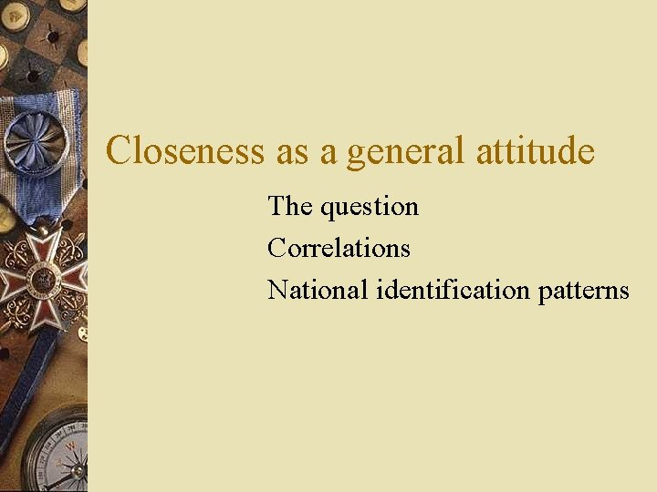 Closeness as a general attitude The question Correlations National identification patterns