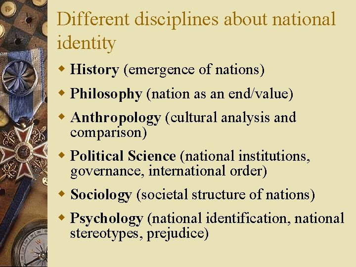 Different disciplines about national identity w History (emergence of nations) w Philosophy (nation as