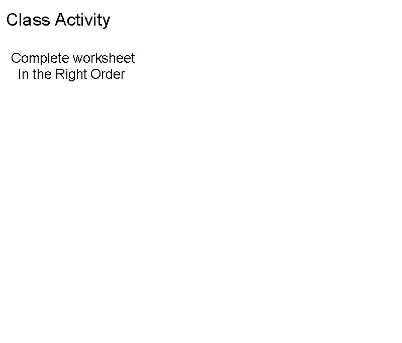 Class Activity Complete worksheet  In the Right Order