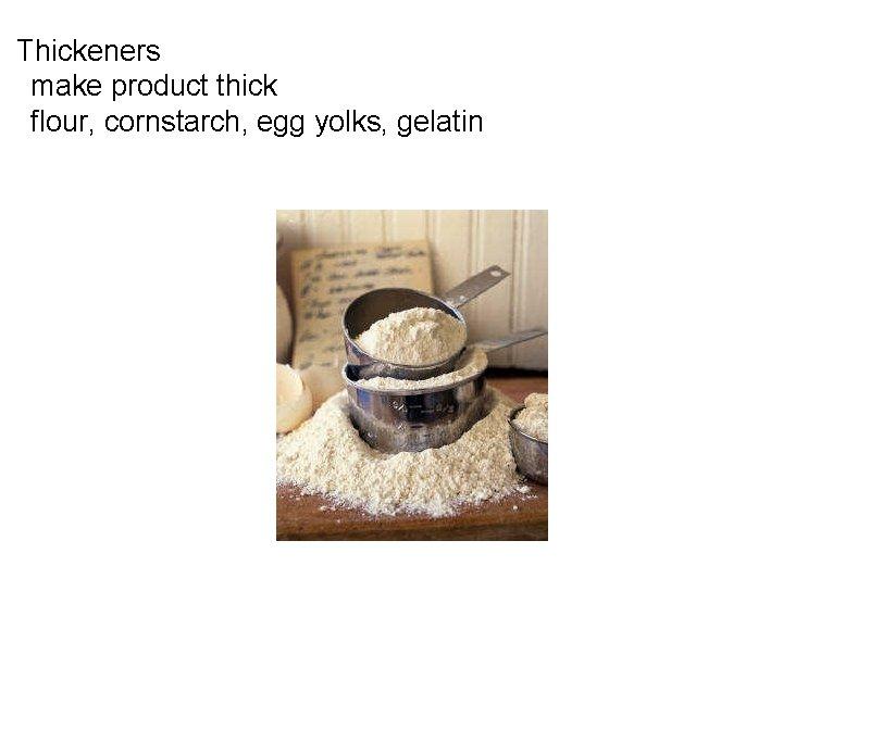 Thickeners  make product thick  flour, cornstarch, egg yolks, gelatin
