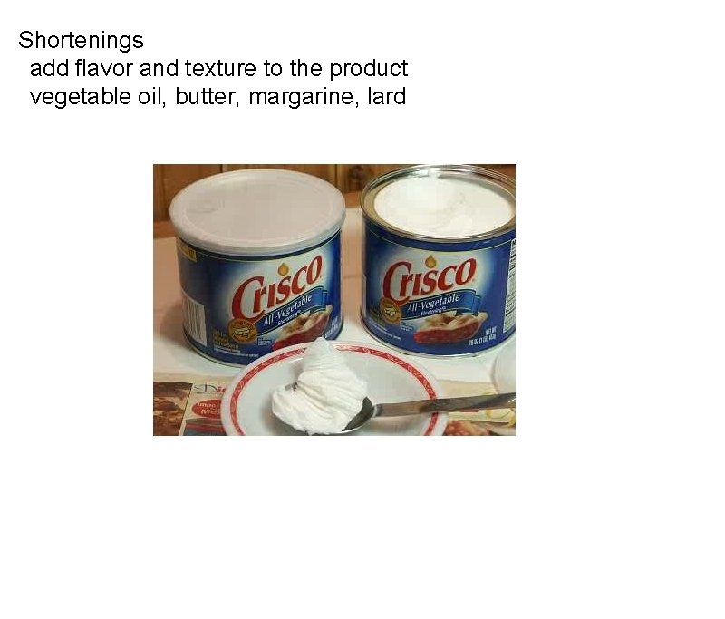 Shortenings  add flavor and texture to the product  vegetable oil, butter, margarine,