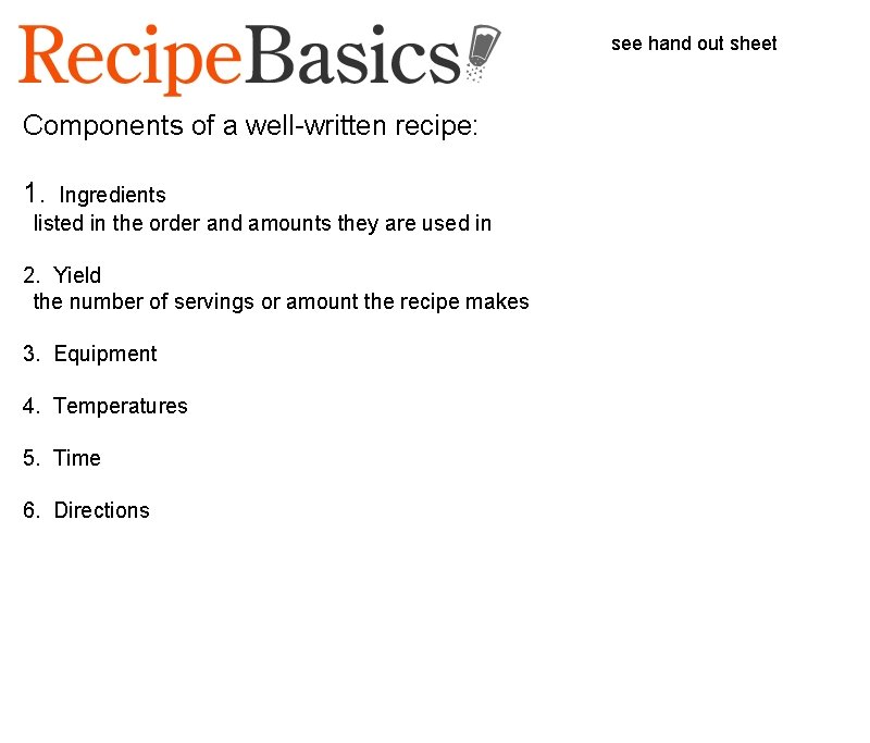 see hand out sheet Components of a well-written recipe: 1. Ingredients  listed in
