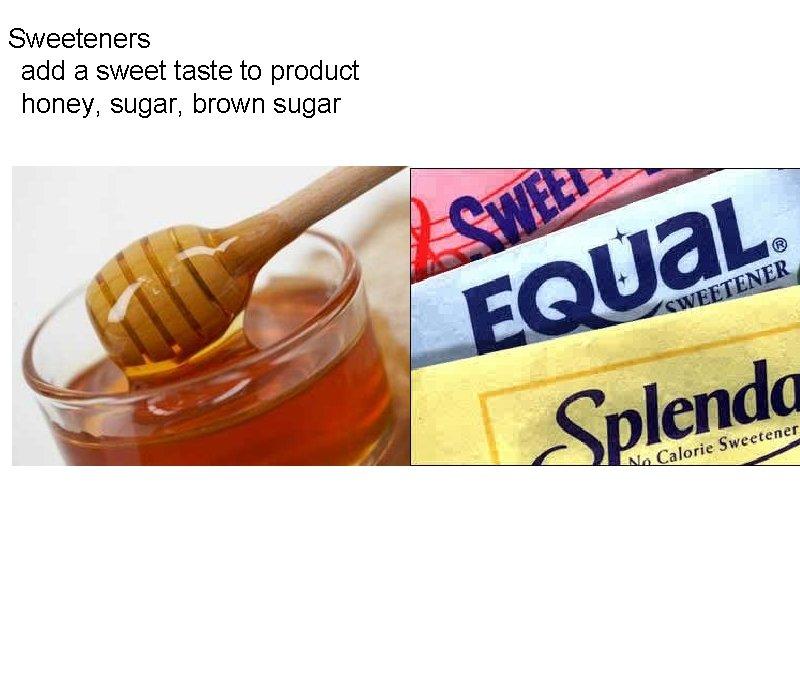 Sweeteners  add a sweet taste to product  honey, sugar, brown sugar