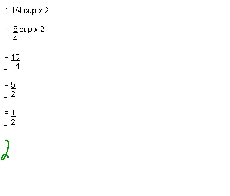 1 1/4 cup x 2 = 5 cup x 2 4 = 10 4