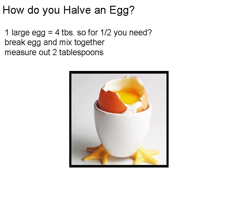 How do you Halve an Egg? 1 large egg = 4 tbs. so for