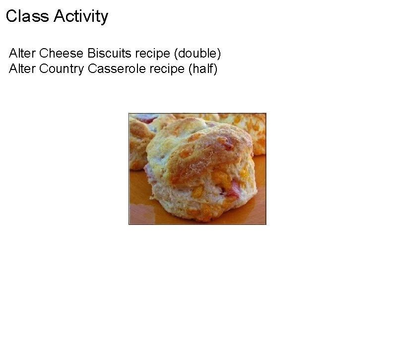 Class Activity Alter Cheese Biscuits recipe (double) Alter Country Casserole recipe (half)
