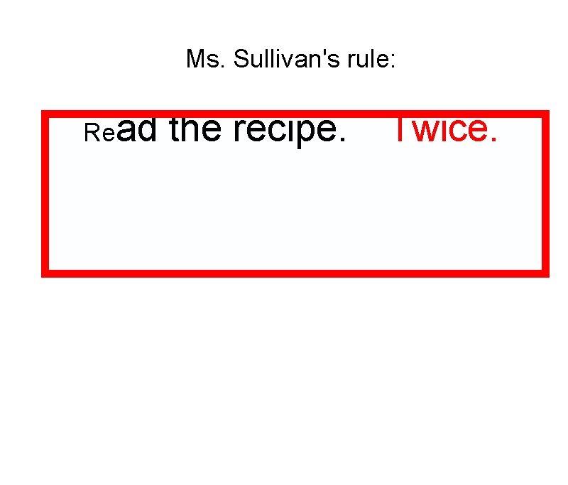 Ms. Sullivan's rule: Read the recipe. Twice.