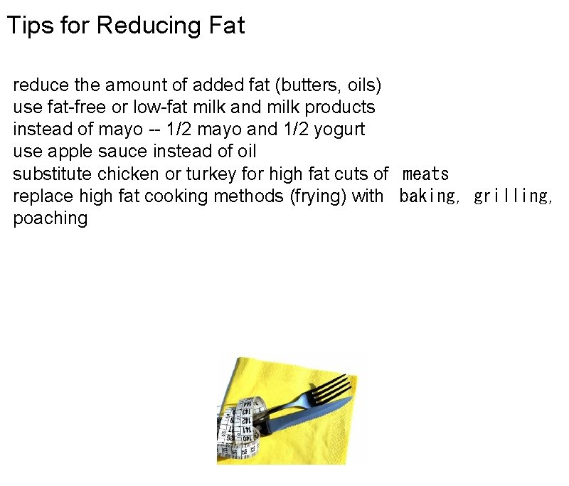 Tips for Reducing Fat reduce the amount of added fat (butters, oils) use fat-free