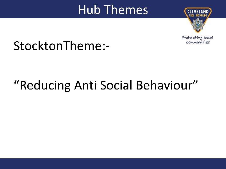 "Hub Themes Stockton. Theme: ""Reducing Anti Social Behaviour"""