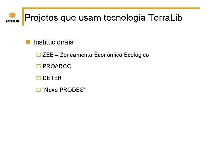 Projetos que usam tecnologia Terra. Lib n Institucionais ¨ ZEE – Zoneamento Econômico Ecológico