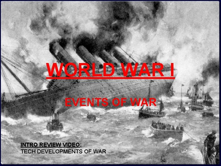 WORLD WAR I EVENTS OF WAR INTRO REVIEW VIDEO: TECH DEVELOPMENTS OF WAR