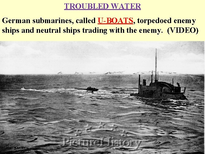TROUBLED WATER German submarines, called U-BOATS, torpedoed enemy ships and neutral ships trading with