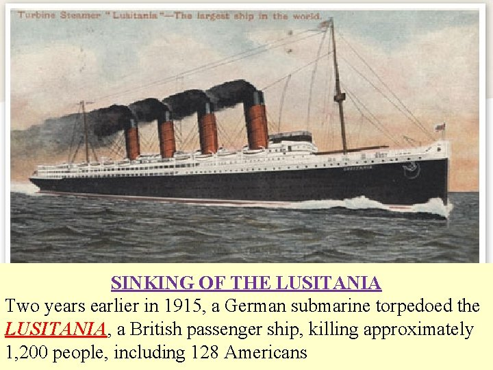 SINKING OF THE LUSITANIA Two years earlier in 1915, a German submarine torpedoed the