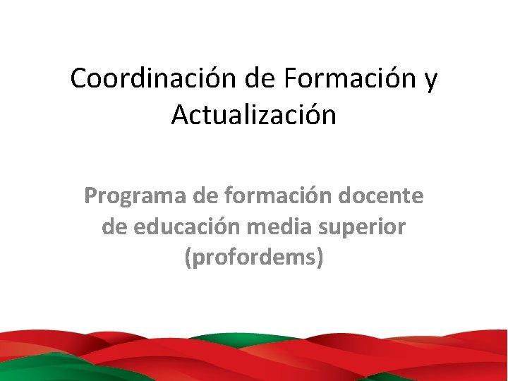 Coordinación de Formación y Actualización Programa de formación docente de educación media superior (profordems)