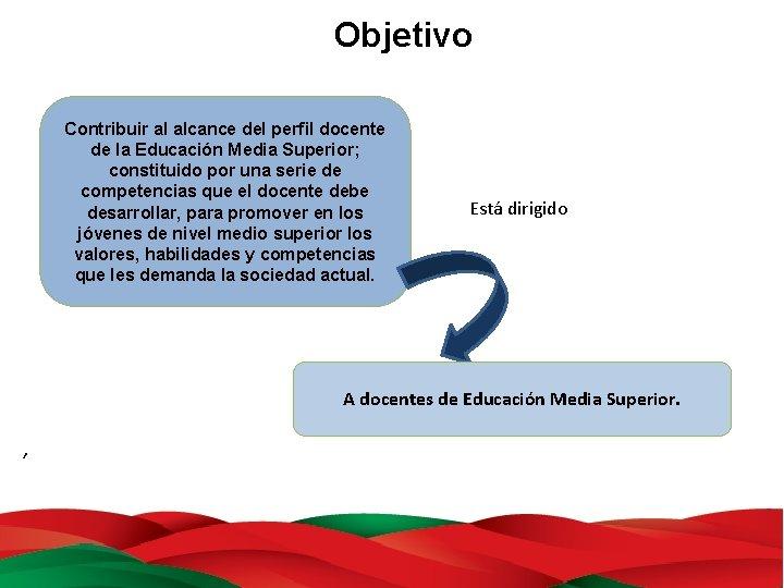 Objetivo Contribuir al alcance del perfil docente de la Educación Media Superior; constituido por