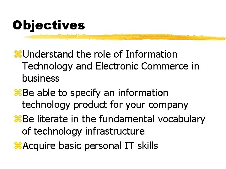 Objectives z. Understand the role of Information Technology and Electronic Commerce in business z.