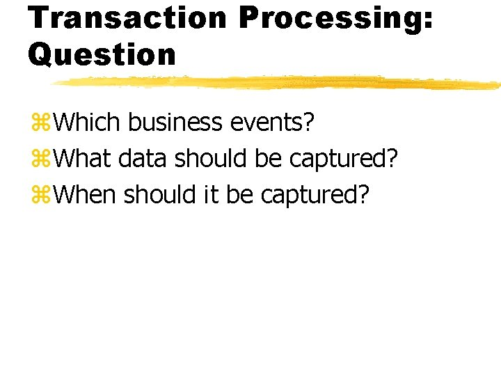 Transaction Processing: Question z. Which business events? z. What data should be captured? z.