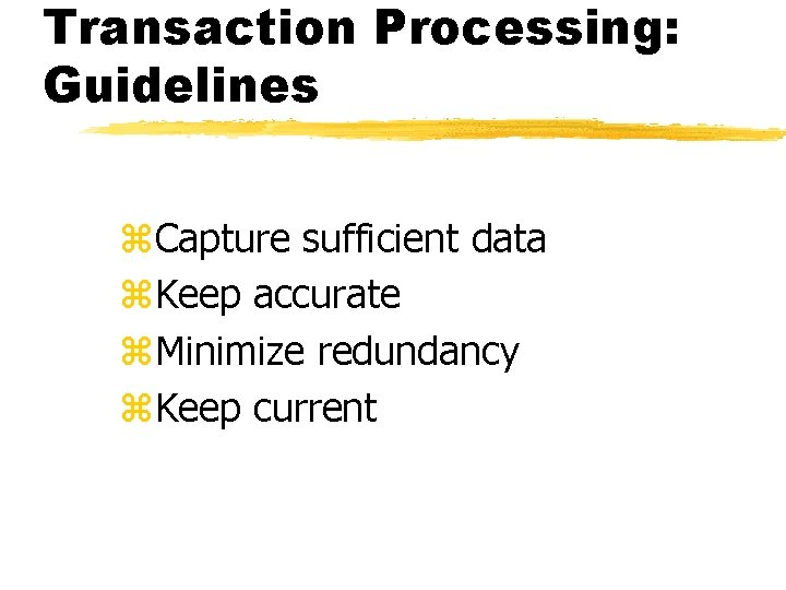 Transaction Processing: Guidelines z. Capture sufficient data z. Keep accurate z. Minimize redundancy z.