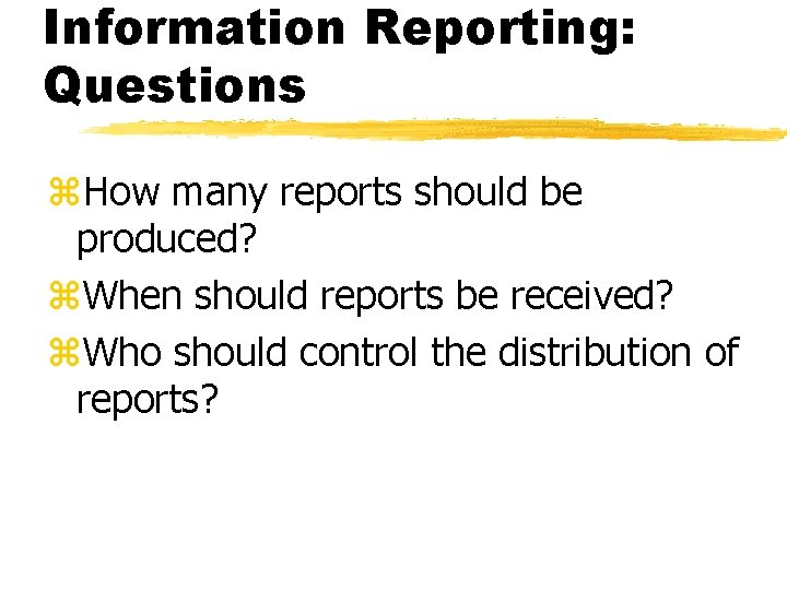Information Reporting: Questions z. How many reports should be produced? z. When should reports
