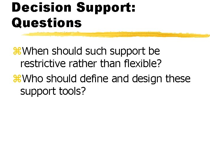 Decision Support: Questions z. When should such support be restrictive rather than flexible? z.