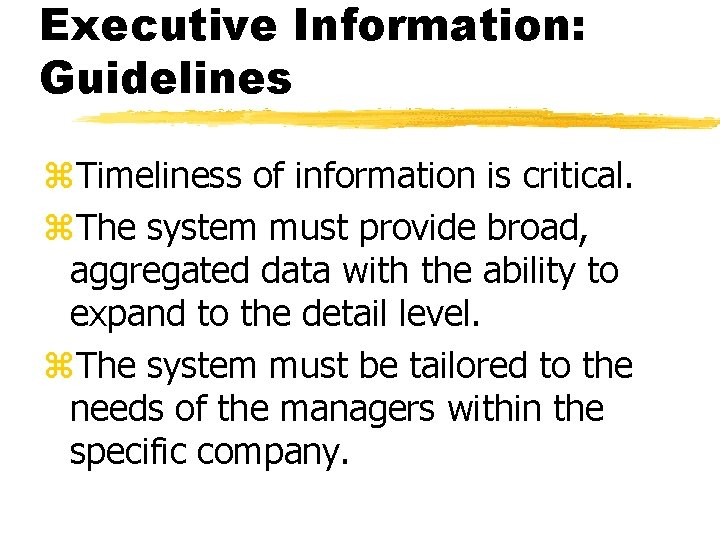 Executive Information: Guidelines z. Timeliness of information is critical. z. The system must provide