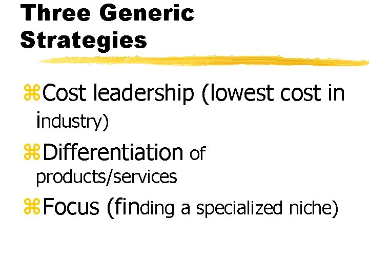 Three Generic Strategies z. Cost leadership (lowest cost in industry) z. Differentiation of products/services