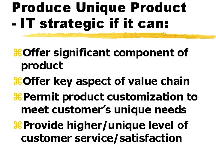 Produce Unique Product - IT strategic if it can: z. Offer significant component of