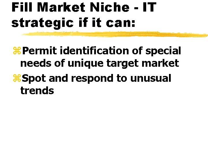 Fill Market Niche - IT strategic if it can: z. Permit identification of special