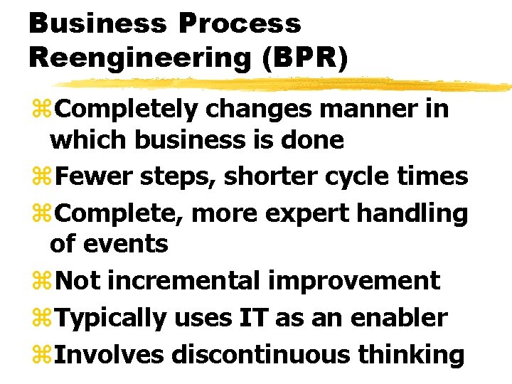 Business Process Reengineering (BPR) z. Completely changes manner in which business is done z.