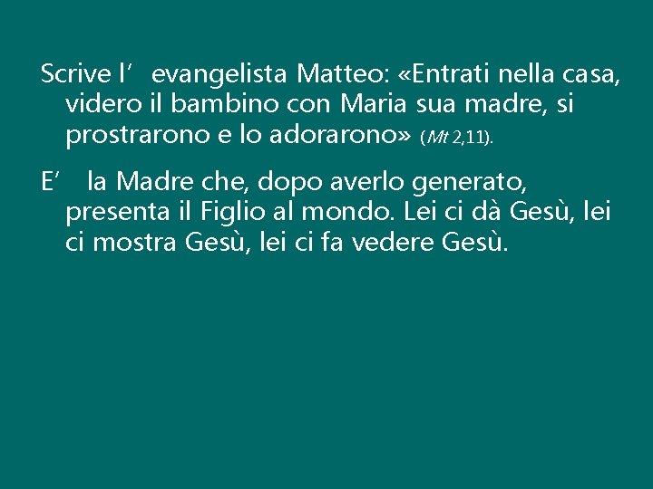 Scrive l'evangelista Matteo: «Entrati nella casa, videro il bambino con Maria sua madre, si