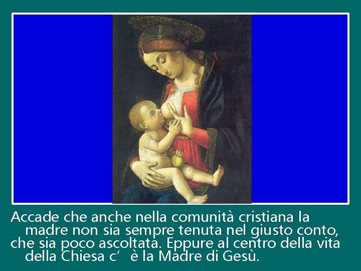 Accade che anche nella comunità cristiana la madre non sia sempre tenuta nel giusto
