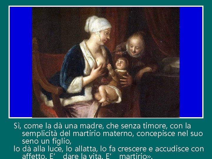 Sì, come la dà una madre, che senza timore, con la semplicità del martirio