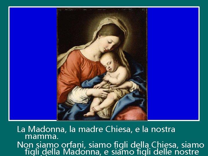 La Madonna, la madre Chiesa, e la nostra mamma. Non siamo orfani, siamo figli