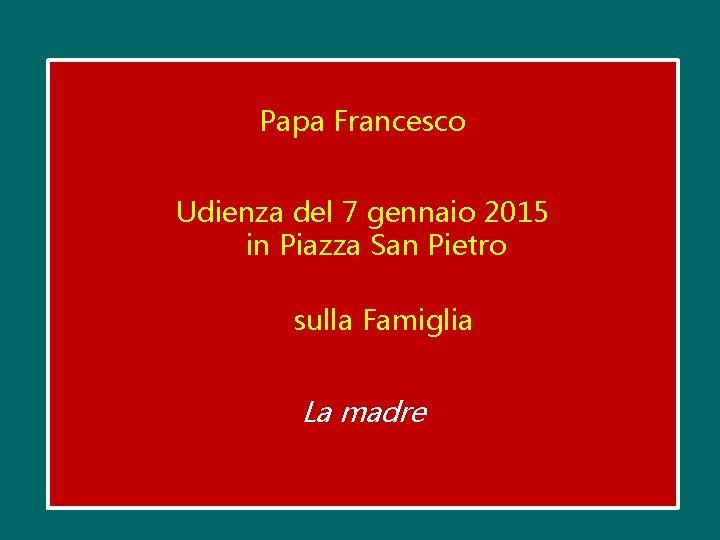 Papa Francesco Udienza del 7 gennaio 2015 in Piazza San Pietro sulla Famiglia La