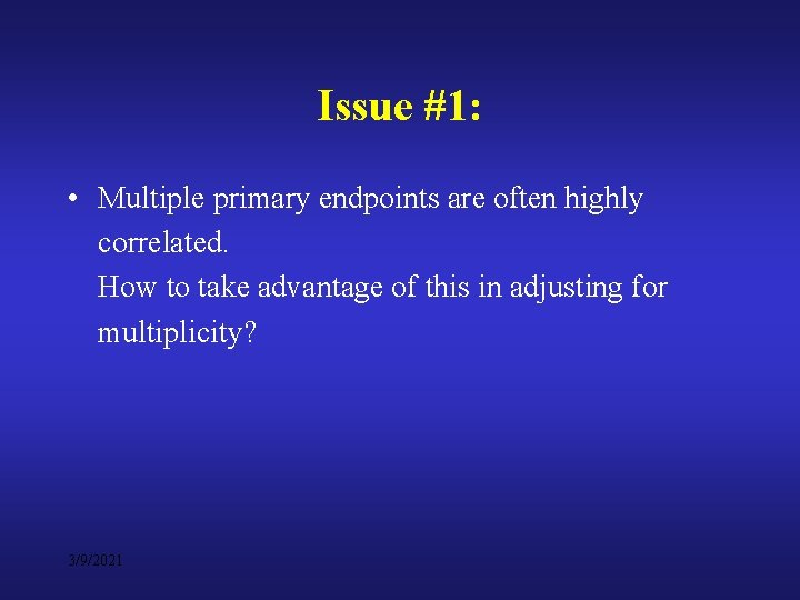 Issue #1: • Multiple primary endpoints are often highly correlated. How to take advantage