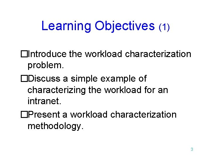 Learning Objectives (1) �Introduce the workload characterization problem. �Discuss a simple example of characterizing