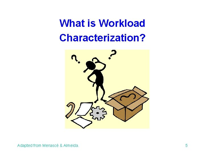 What is Workload Characterization? Adapted from Menascé & Almeida. 5