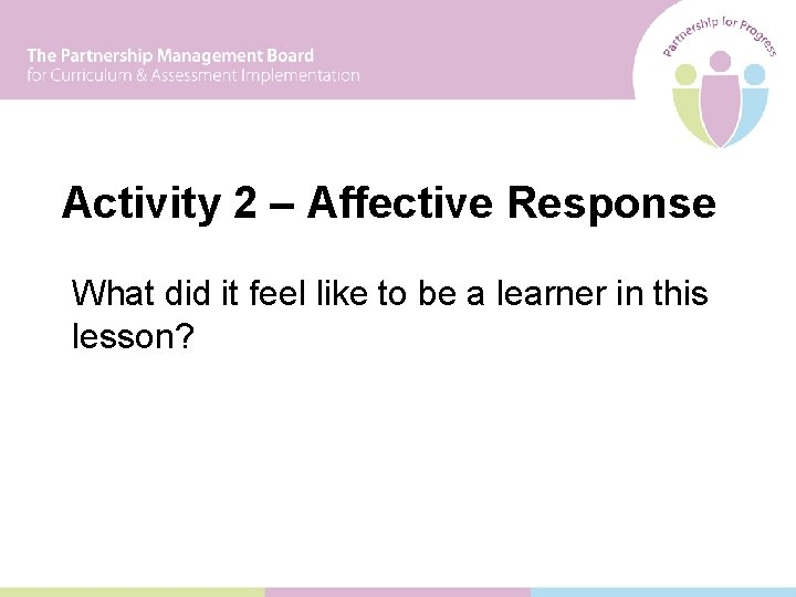 Activity 2 – Affective Response What did it feel like to be a learner