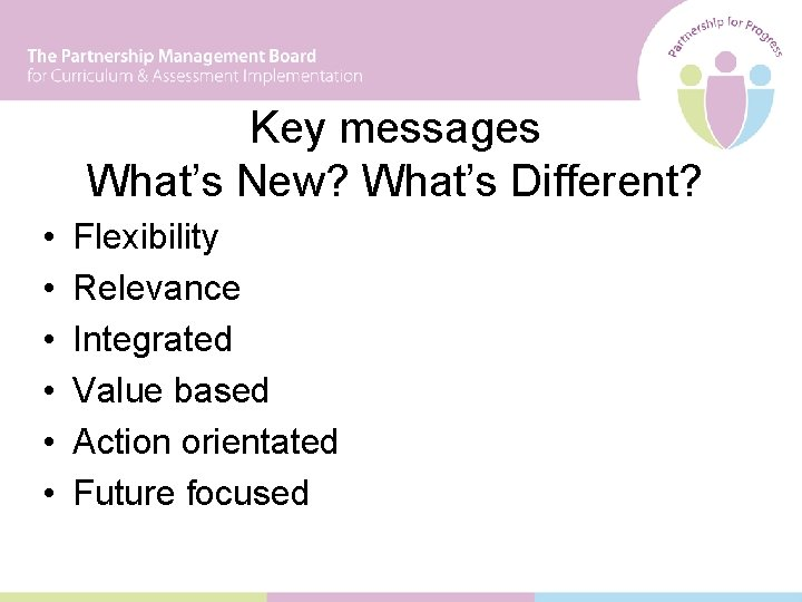Key messages What's New? What's Different? • • • Flexibility Relevance Integrated Value based